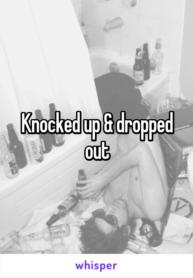 Knocked up & dropped out