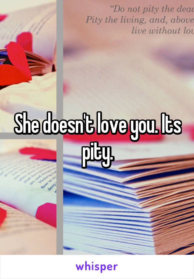 She doesn't love you. Its pity.