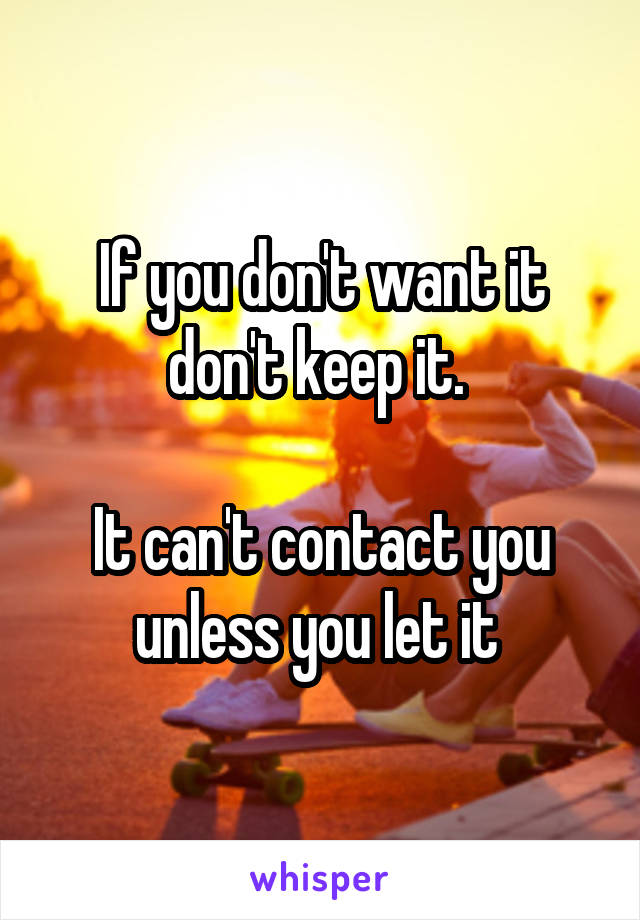 If you don't want it don't keep it.   It can't contact you unless you let it