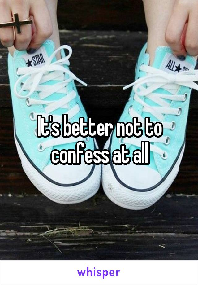 It's better not to confess at all