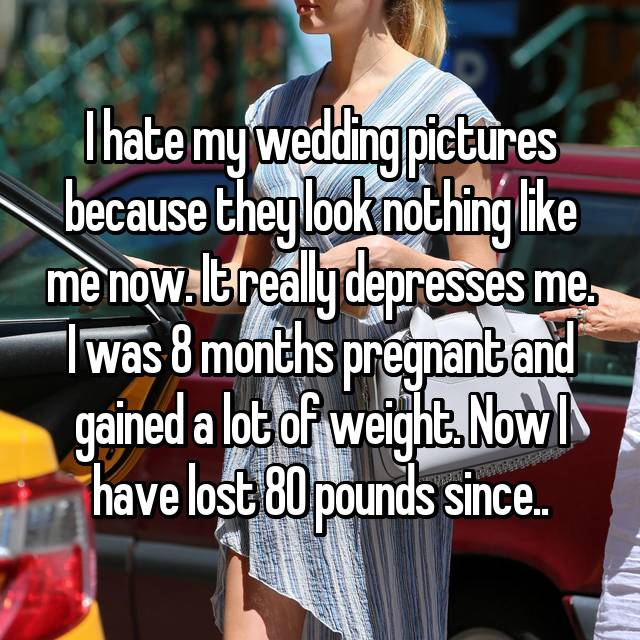I hate my wedding pictures because they look nothing like me now. It really depresses me. I was 8 months pregnant and gained a lot of weight. Now I have lost 80 pounds since..