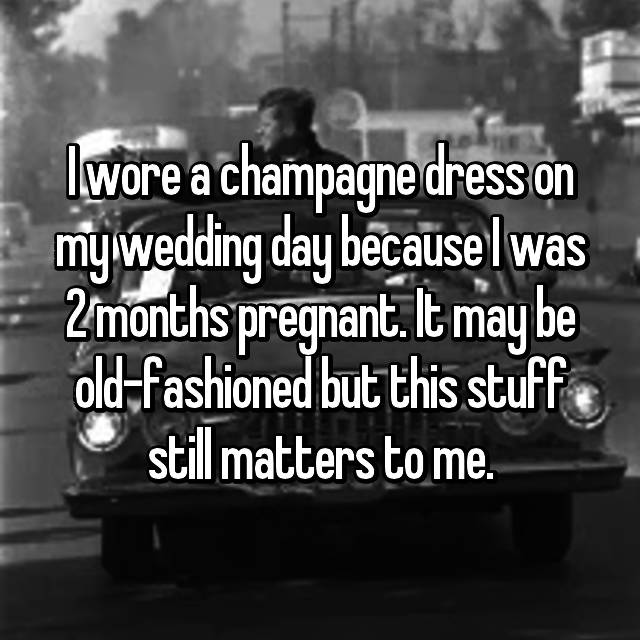 I wore a champagne dress on my wedding day because I was 2 months pregnant. It may be old-fashioned but this stuff still matters to me.