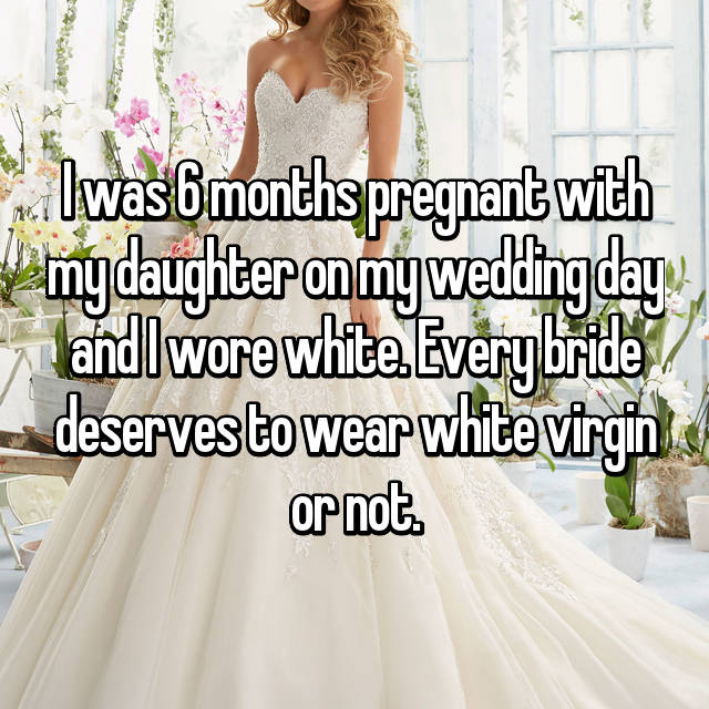 I was 6 months pregnant with my daughter on my wedding day and I wore white. Every bride deserves to wear white virgin or not.