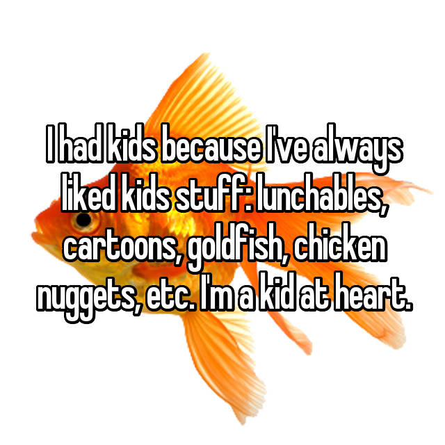 I had kids because I've always liked kids stuff: lunchables, cartoons, goldfish, chicken nuggets, etc. I'm a kid at heart.