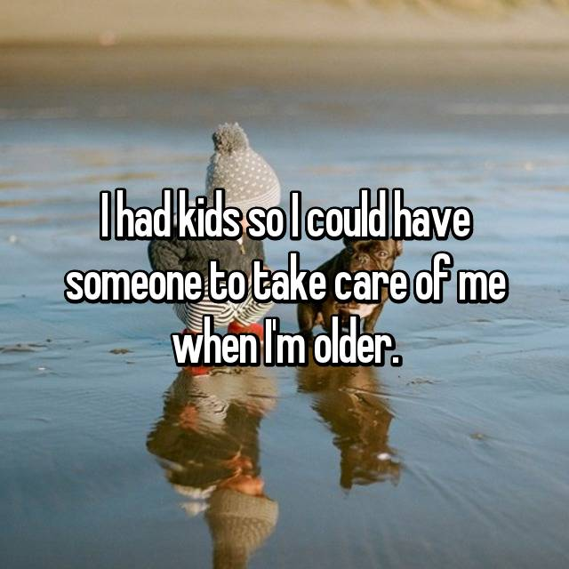 I had kids so I could have someone to take care of me when I'm older.