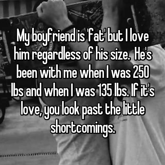 My boyfriend is 'fat' but I love him regardless of his size.  He's been with me when I was 250 lbs and when I was 135 lbs. If it's love, you look past the little shortcomings.