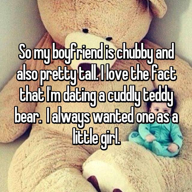 So my boyfriend is chubby and also pretty tall. I love the fact that I'm dating a cuddly teddy bear.  I always wanted one as a little girl.