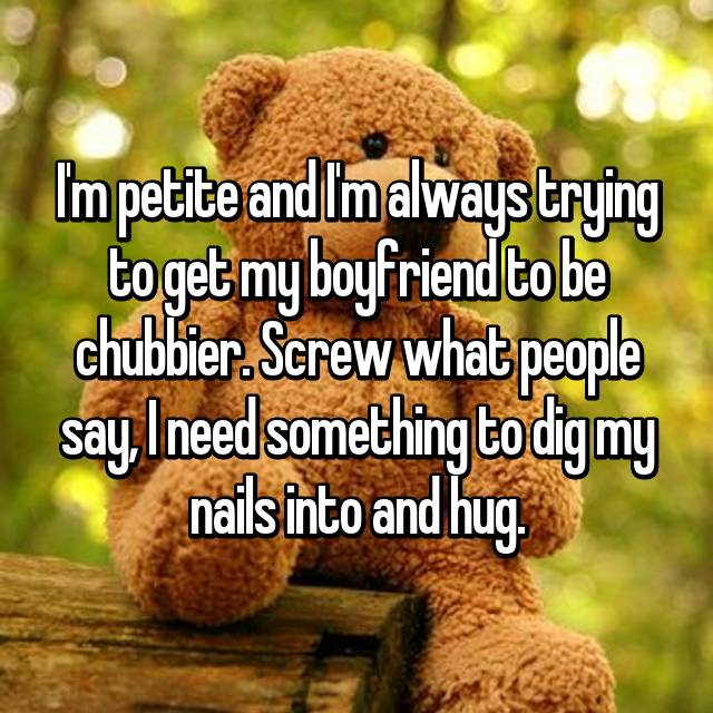 I'm petite and I'm always trying to get my boyfriend to be chubbier. Screw what people say, I need something to dig my nails into and hug.