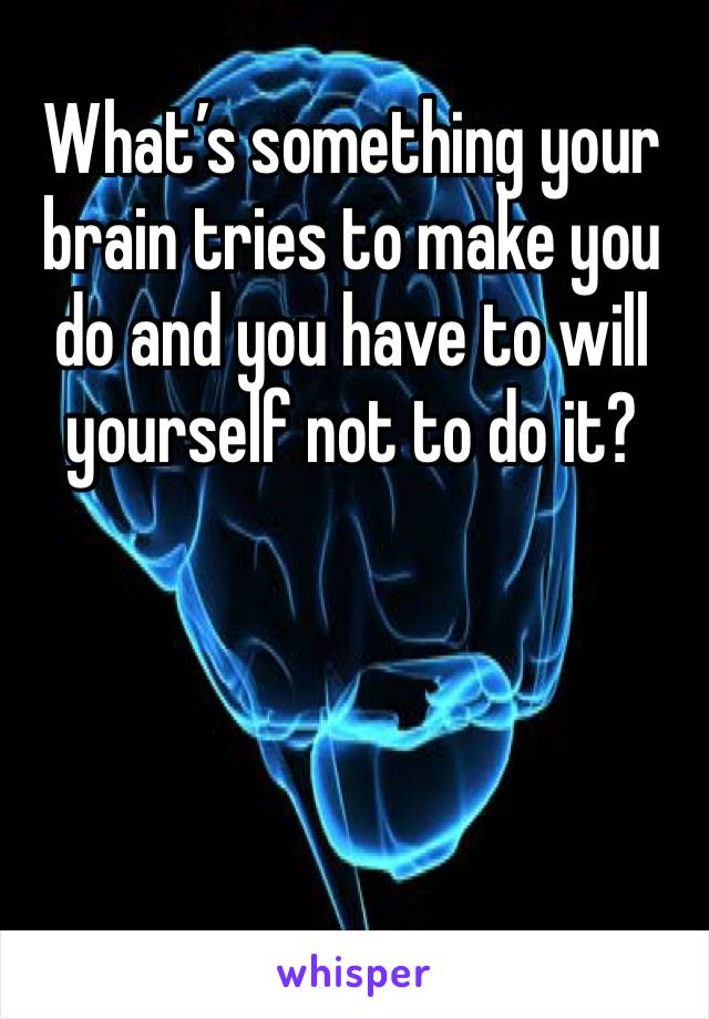What's something your brain tries to make you do and you have to will yourself not to do it?