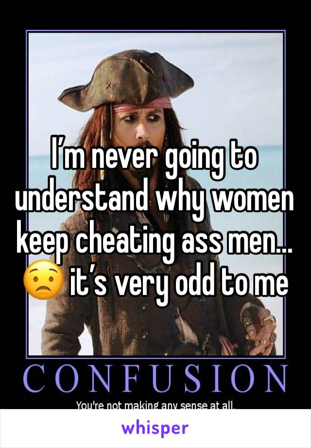 I'm never going to understand why women keep cheating ass men... 😟 it's very odd to me