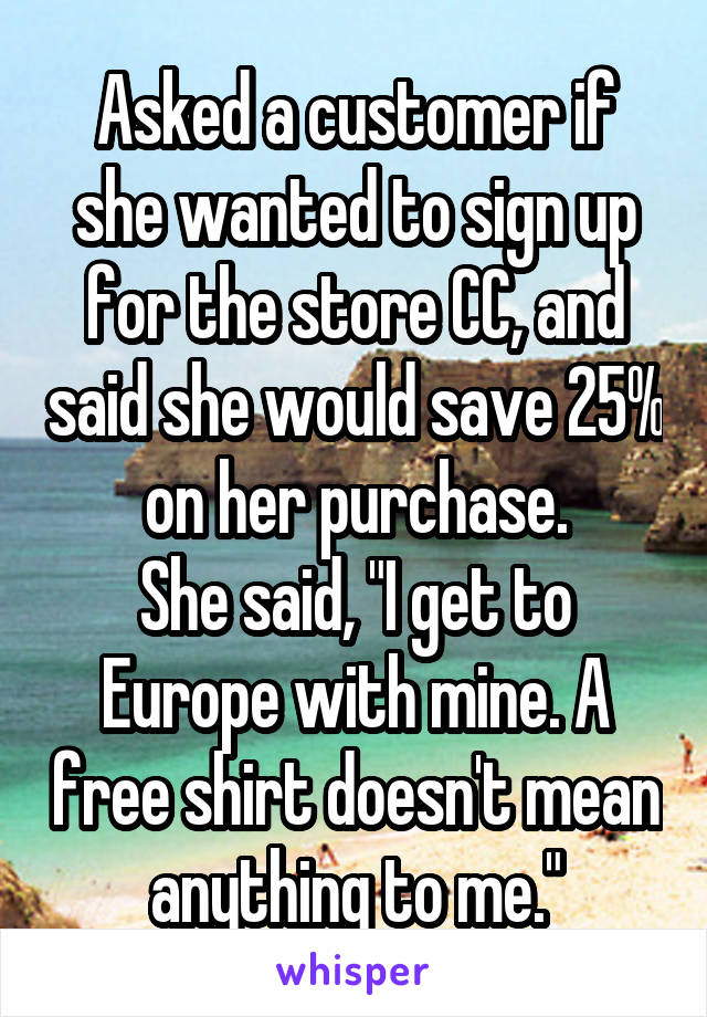 """Asked a customer if she wanted to sign up for the store CC, and said she would save 25% on her purchase. She said, """"I get to Europe with mine. A free shirt doesn't mean anything to me."""""""