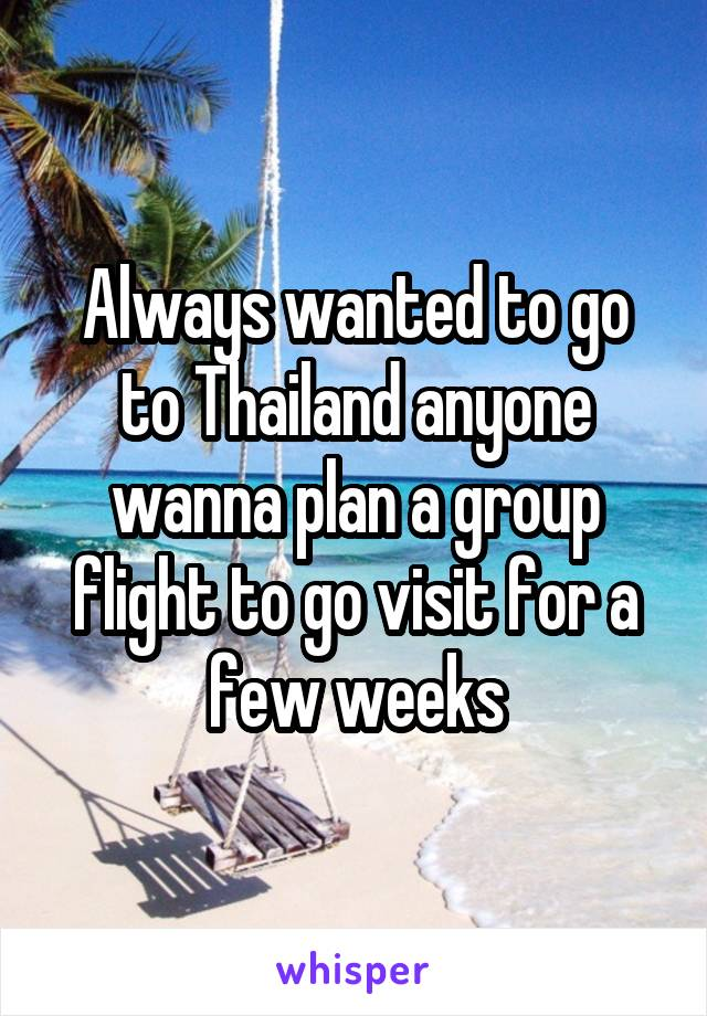 Always wanted to go to Thailand anyone wanna plan a group flight to go visit for a few weeks