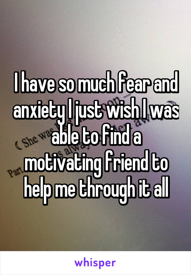 I have so much fear and anxiety I just wish I was able to find a motivating friend to help me through it all