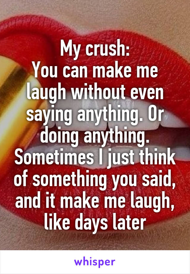 My crush: You can make me laugh without even saying anything. Or doing anything. Sometimes I just think of something you said, and it make me laugh, like days later