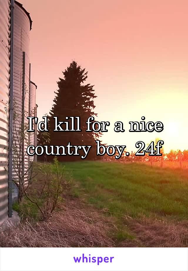 I'd kill for a nice country boy. 24f