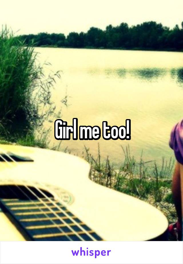 Girl me too!