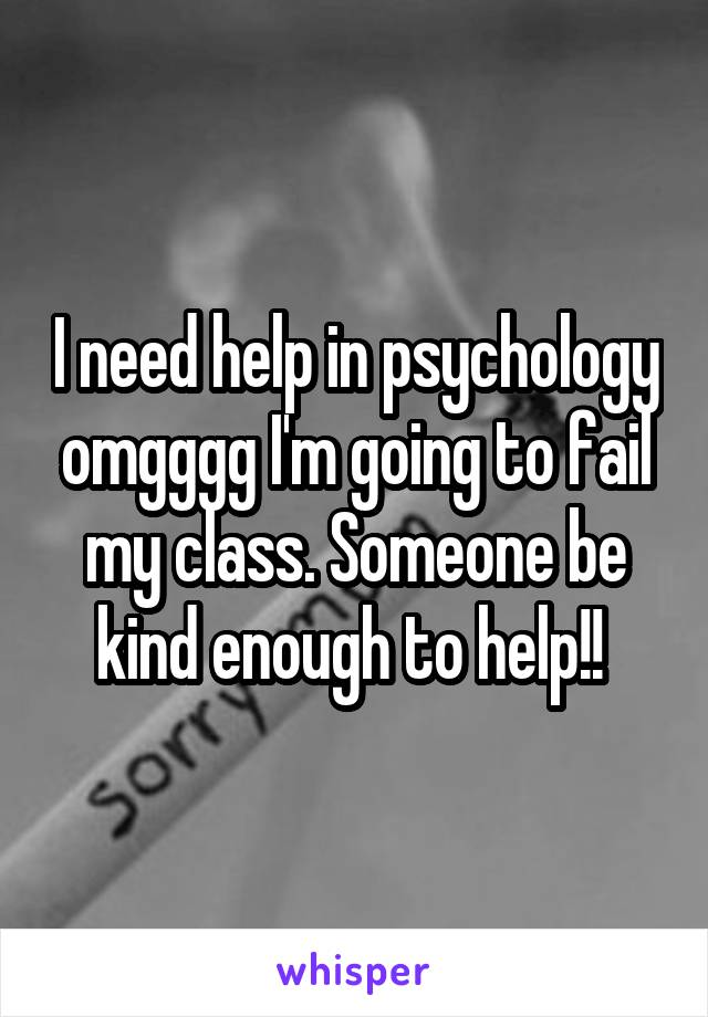 I need help in psychology omgggg I'm going to fail my class. Someone be kind enough to help!!