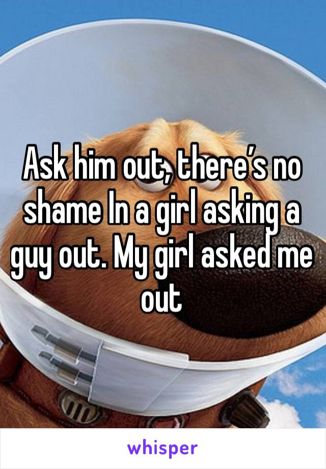 Ask him out, there's no shame In a girl asking a guy out. My girl asked me out