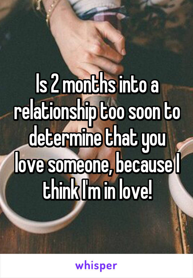 Is 2 months into a relationship too soon to determine that you love someone, because I think I'm in love!