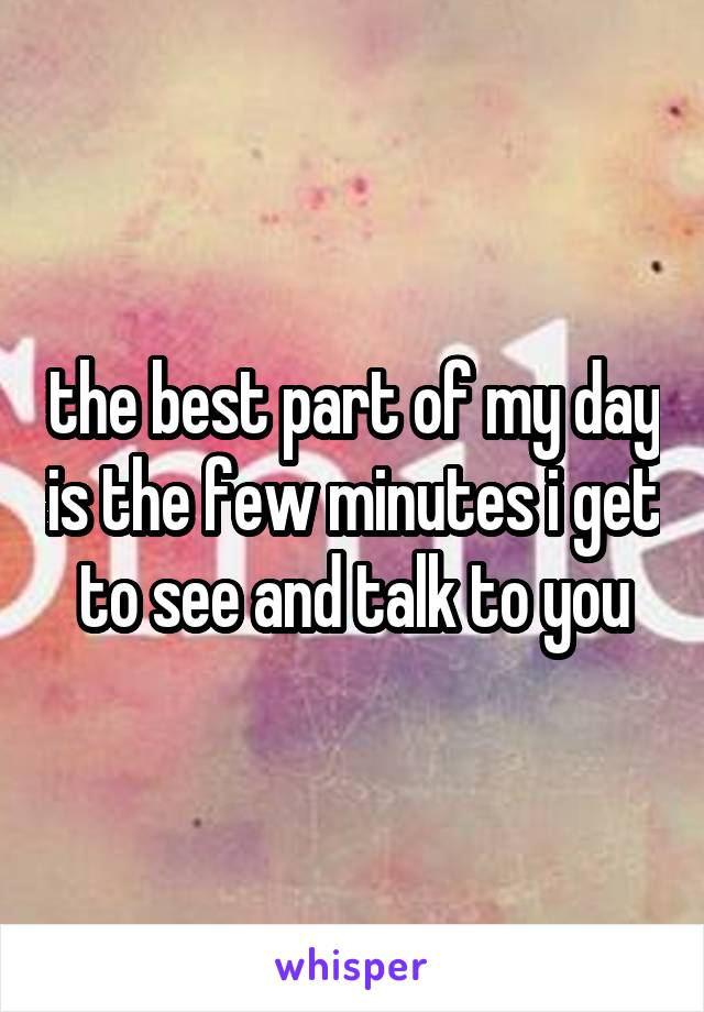 the best part of my day is the few minutes i get to see and talk to you