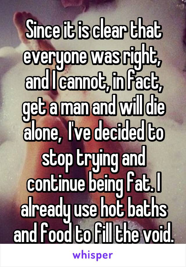 Since it is clear that everyone was right,  and I cannot, in fact, get a man and will die alone,  I've decided to stop trying and continue being fat. I already use hot baths and food to fill the void.