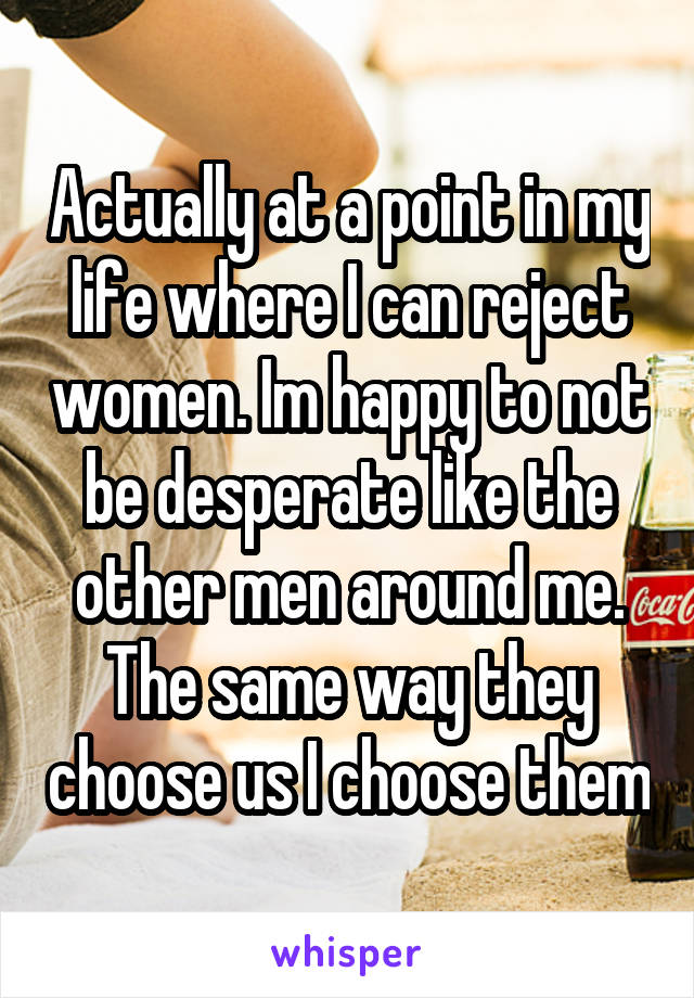 Actually at a point in my life where I can reject women. Im happy to not be desperate like the other men around me. The same way they choose us I choose them