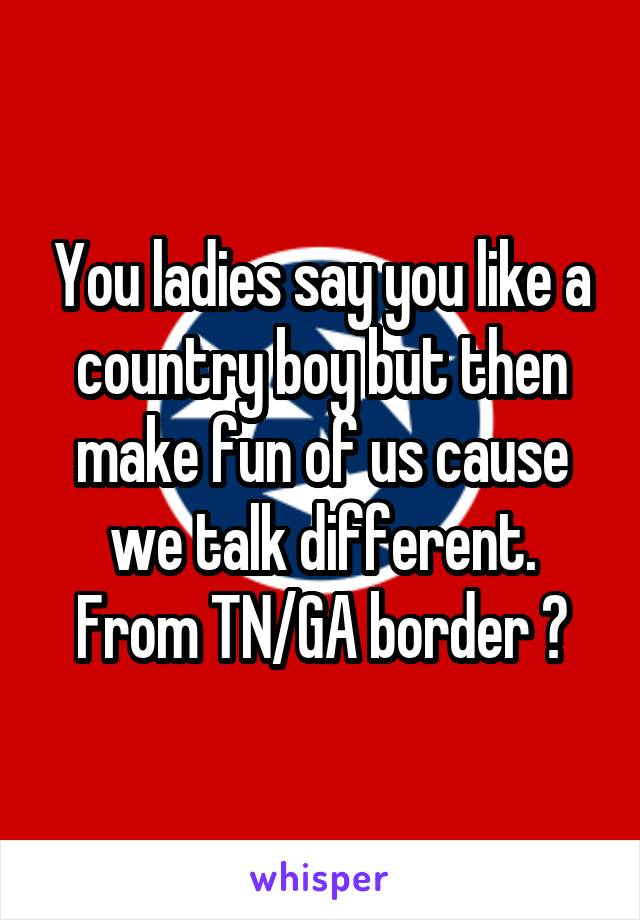You ladies say you like a country boy but then make fun of us cause we talk different. From TN/GA border 😉