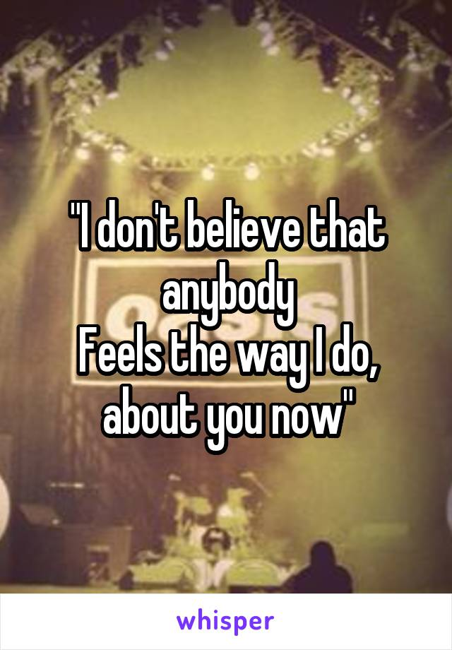 """""""I don't believe that anybody Feels the way I do, about you now"""""""