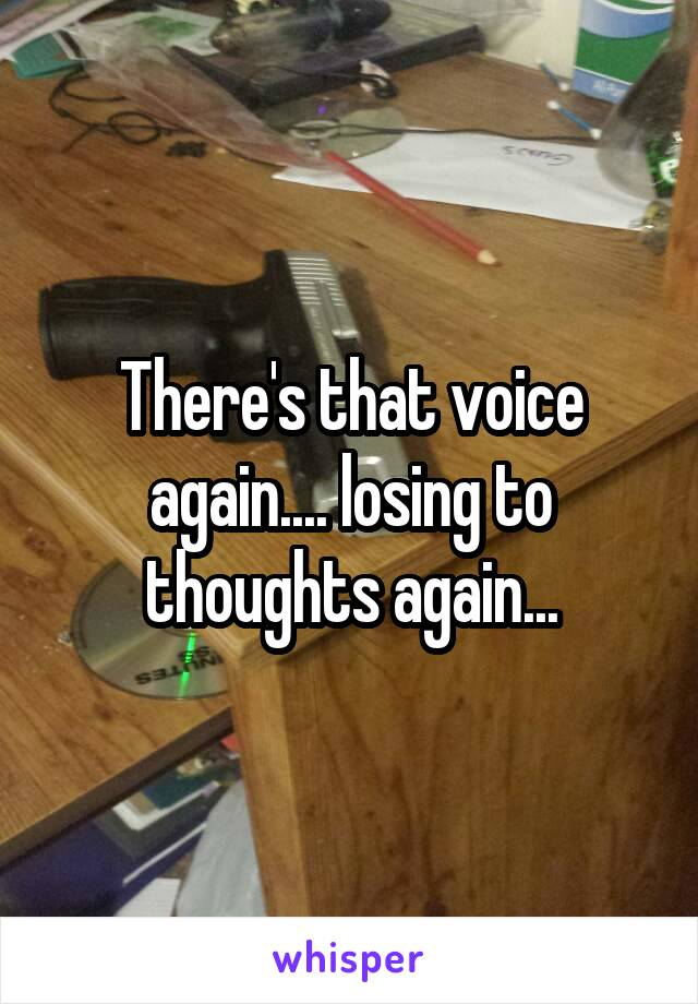 There's that voice again.... losing to thoughts again...