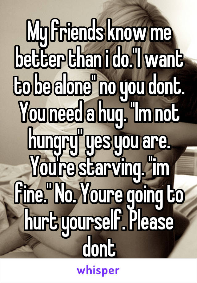 """My friends know me better than i do.""""I want to be alone"""" no you dont. You need a hug. """"Im not hungry"""" yes you are. You're starving. """"im fine."""" No. Youre going to hurt yourself. Please dont"""