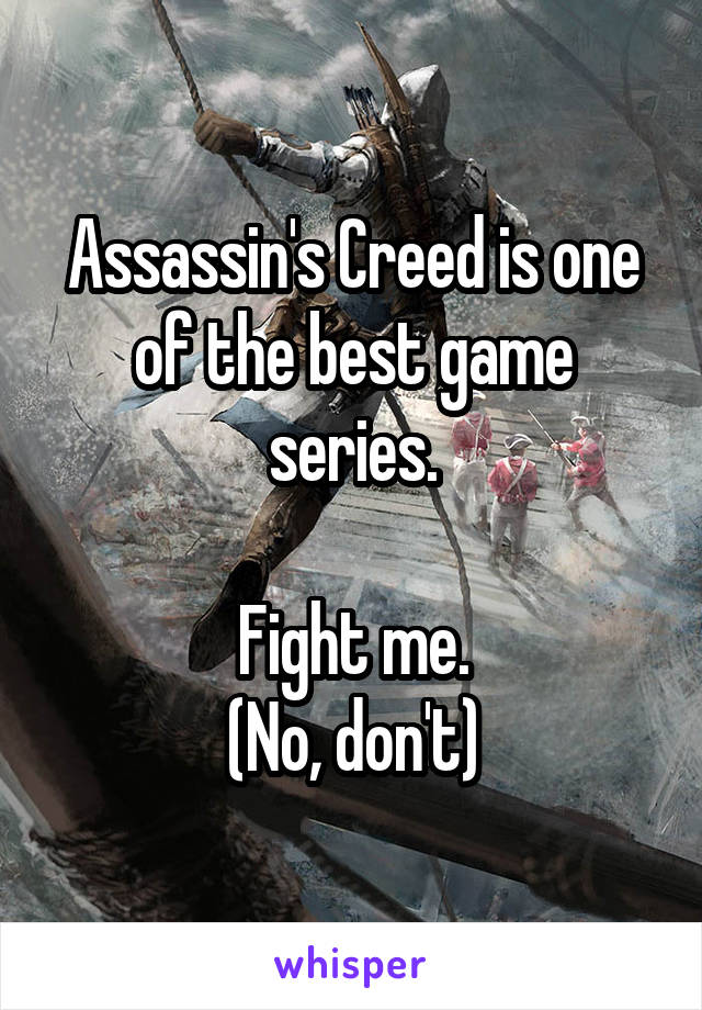 Assassin's Creed is one of the best game series.  Fight me. (No, don't)