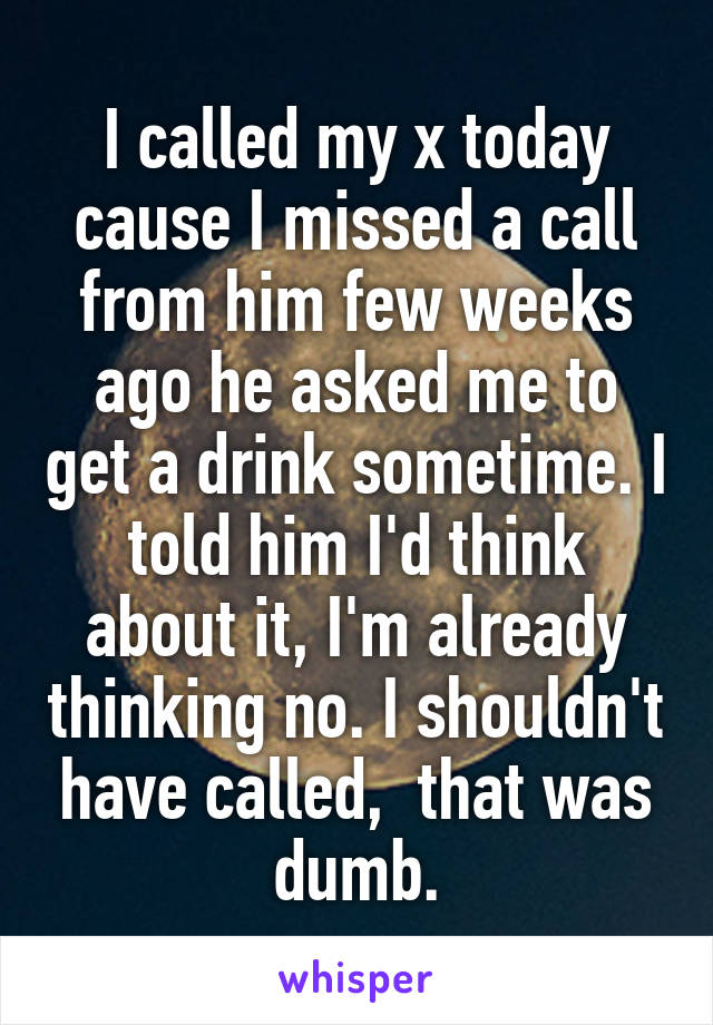 I called my x today cause I missed a call from him few weeks ago he asked me to get a drink sometime. I told him I'd think about it, I'm already thinking no. I shouldn't have called,  that was dumb.