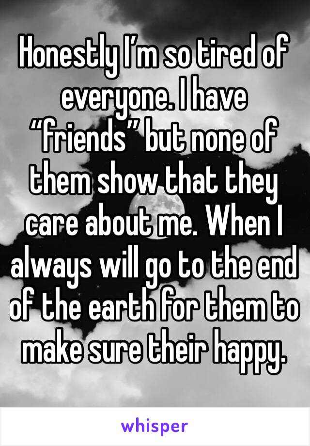"""Honestly I'm so tired of everyone. I have """"friends"""" but none of them show that they care about me. When I always will go to the end of the earth for them to make sure their happy."""