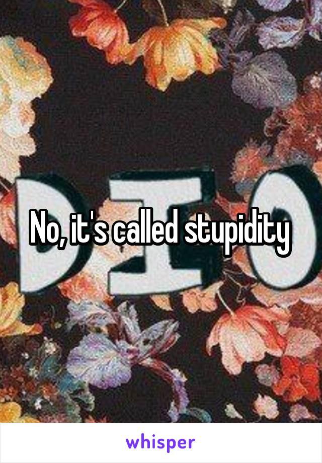 No, it's called stupidity