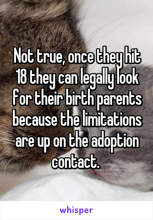 Not true, once they hit 18 they can legally look for their birth parents because the limitations are up on the adoption contact.