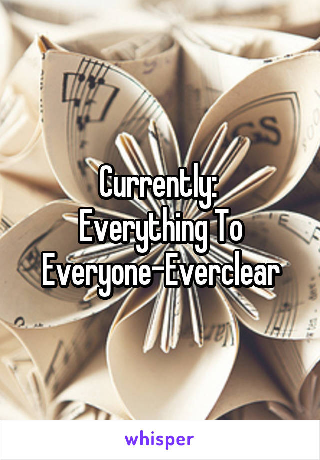Currently:  Everything To Everyone-Everclear