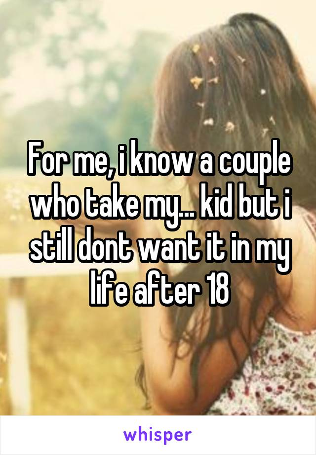For me, i know a couple who take my... kid but i still dont want it in my life after 18