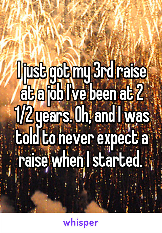 I just got my 3rd raise at a job I've been at 2 1/2 years. Oh, and I was told to never expect a raise when I started.