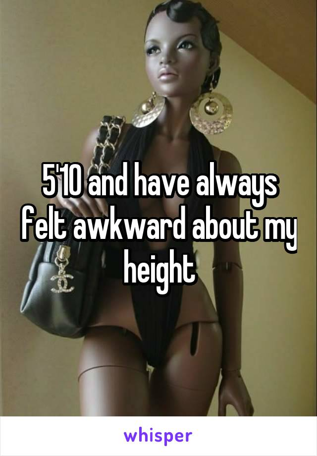 5'10 and have always felt awkward about my height