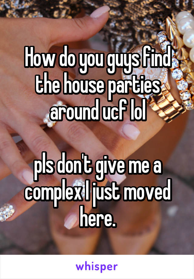 How do you guys find the house parties around ucf lol  pls don't give me a complex I just moved here.