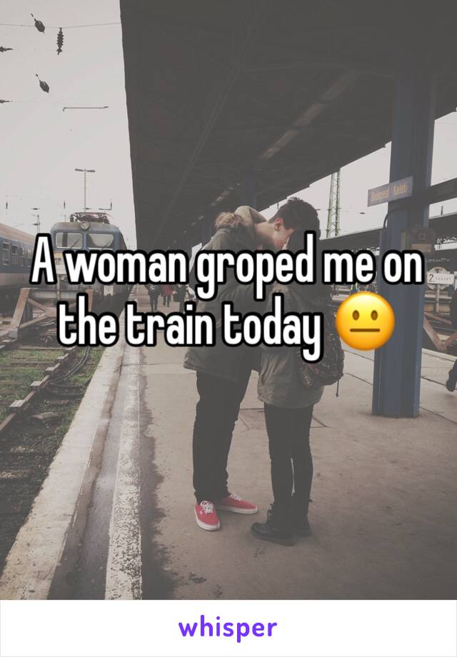 A woman groped me on the train today 😐