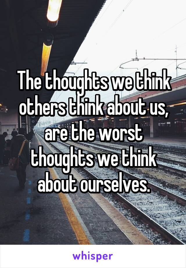 The thoughts we think others think about us, are the worst thoughts we think about ourselves.