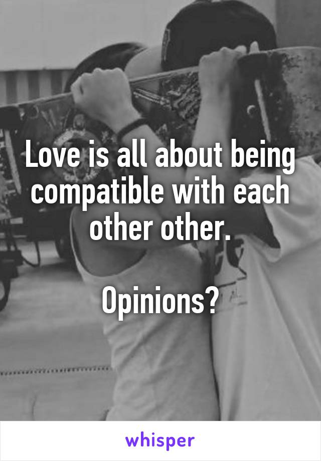 Love is all about being compatible with each other other.  Opinions?