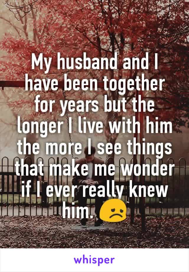 My husband and I have been together for years but the longer I live with him the more I see things that make me wonder if I ever really knew him. 😞
