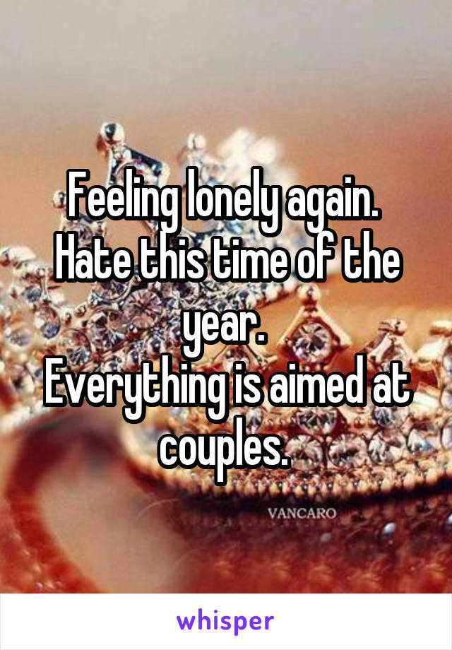 Feeling lonely again.  Hate this time of the year.  Everything is aimed at couples.