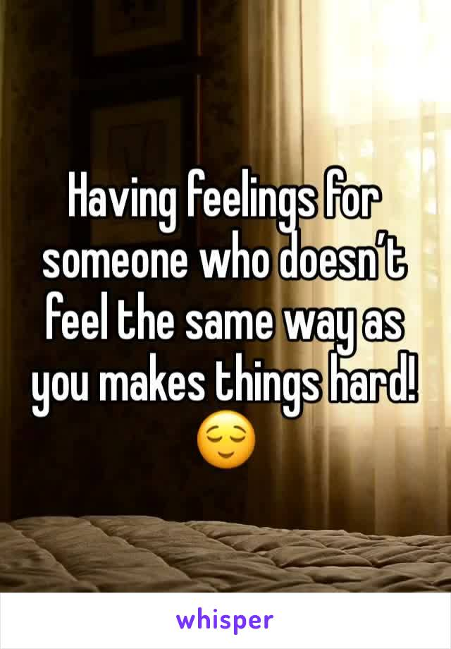 Having feelings for someone who doesn't feel the same way as you makes things hard!  😌
