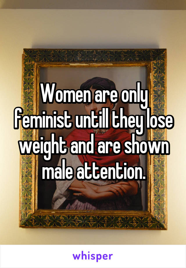 Women are only feminist untill they lose weight and are shown male attention.