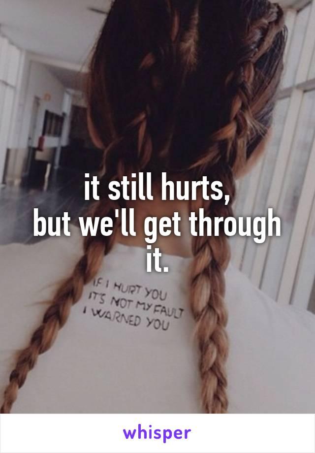 it still hurts, but we'll get through it.