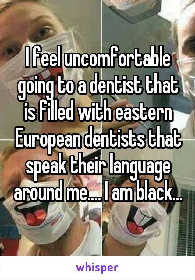 I feel uncomfortable going to a dentist that is filled with eastern European dentists that speak their language around me.... I am black...