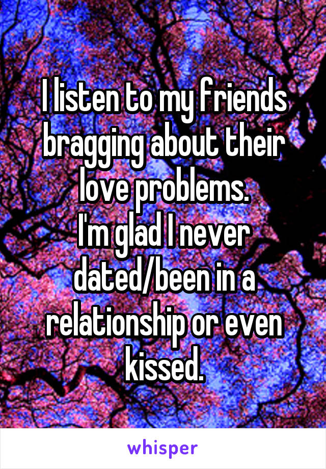 I listen to my friends bragging about their love problems. I'm glad I never dated/been in a relationship or even kissed.